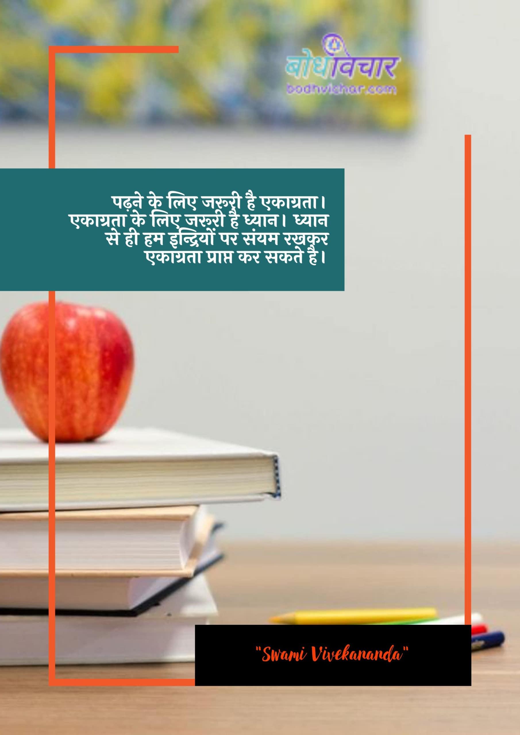 पढ़ने के लिए जरूरी है एकाग्रता। एकाग्रता के लिए जरूरी है ध्यान। ध्यान से ही हम इन्द्रियों पर संयम रखकर एकाग्रता प्राप्त कर सकते है। : Padhana ke lie aavashyak haisis. ekaagrata ke lie aavashyak dhyaan hai. dhyaan se hee ham indriyon par sanyam rakhane kee praapti praapt kar sakate hai. - स्वामी विवेकानन्द