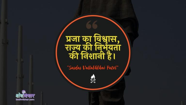 प्रजा का विश्वास, राज्य की निर्भयता की निशानी है। : Praja ka vishvaas, raajy kee nirbhayata kee nishaanee hai. - सरदार वल्लभ भाई पटेल