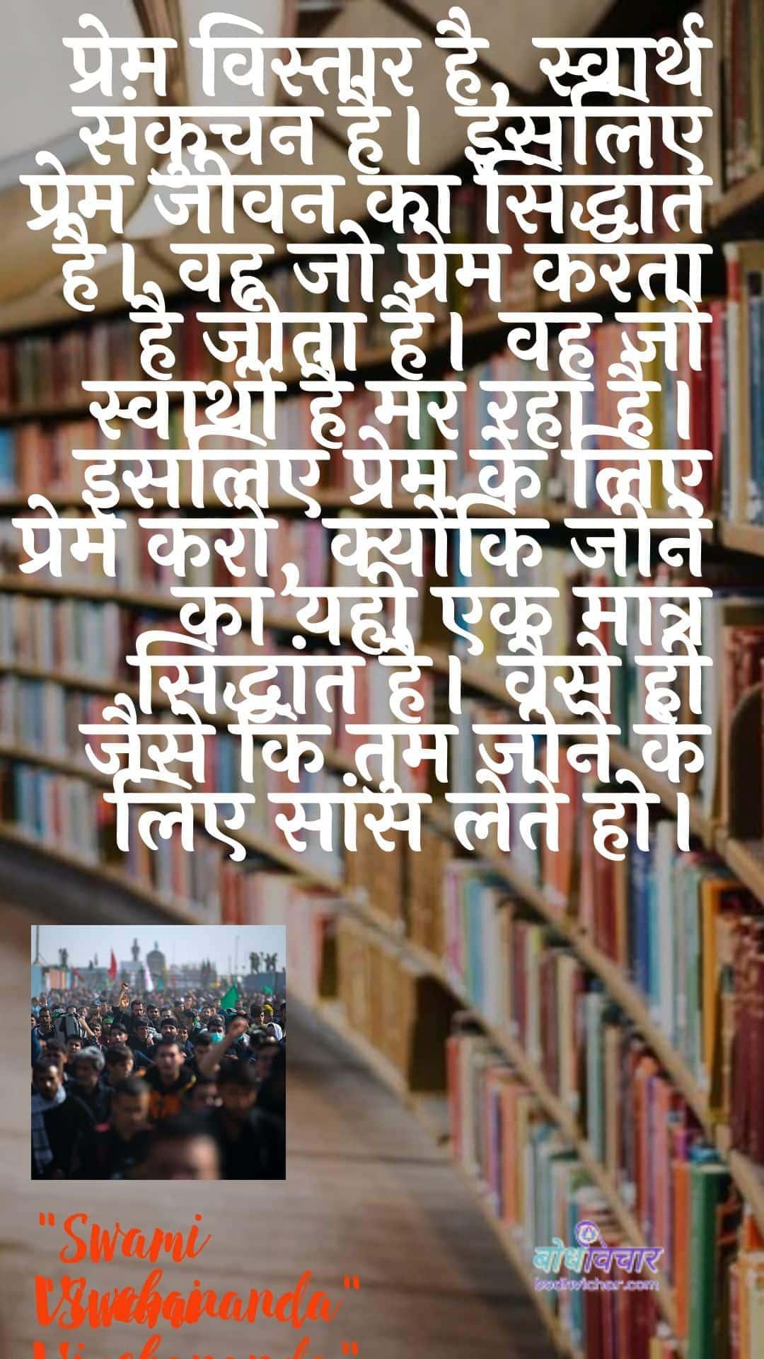 प्रेम विस्तार है, स्वार्थ संकुचन है। इसलिए प्रेम जीवन का सिद्धांत है। वह जो प्रेम करता है जीता है। वह जो स्वार्थी है मर रहा है। इसलिए प्रेम के लिए प्रेम करो, क्योंकि जीने का यही एक मात्र सिद्धांत है। वैसे ही जैसे कि तुम जीने के लिए सांस लेते हो। : Prem vistaar hai, aatm sankuchan hai. isalie prem jeevan ka siddhaant hai. vah jo prem karata hai jeeta hai. vah jo svaarthee hai mar raha hai. isalie prem ke lie prem karo, kyonki jeene ka yahee ek maatr siddhaant hai. vaise hee jaise ki tum jeene ke lie saans lete ho. - स्वामी विवेकानन्द
