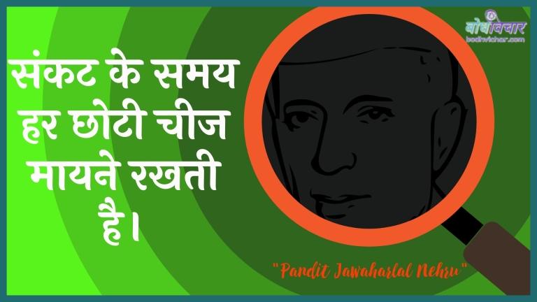 संकट के समय हर छोटी चीज मायने रखती है। : Sankat ke samay har chhotee cheej ka matalab rakhata hai. - जवाहरलाल नेहरू
