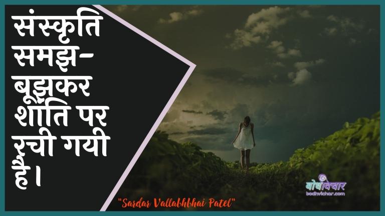 संस्कृति समझ-बूझकर शांति पर रची गयी है। : Sanskrti samajh-boojhakar shaanti par rachee gayee hai. - सरदार वल्लभ भाई पटेल