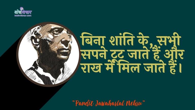 बिना शांति के, सभी सपने टूट जाते हैं और राख में मिल जाते हैं। : Shaanti ke bina, sabhee sapane toot jaate hain aur nasht ho jaate hain. - जवाहरलाल नेहरू