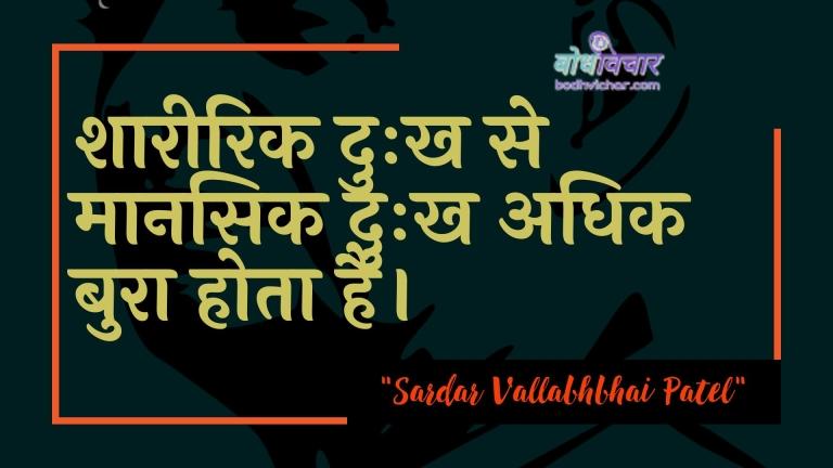 शारीरिक दुःख से मानसिक दुःख अधिक बुरा होता है। : Shaareerik duhkh se maanasik duhkh adhik bura hota hai. - सरदार वल्लभ भाई पटेल
