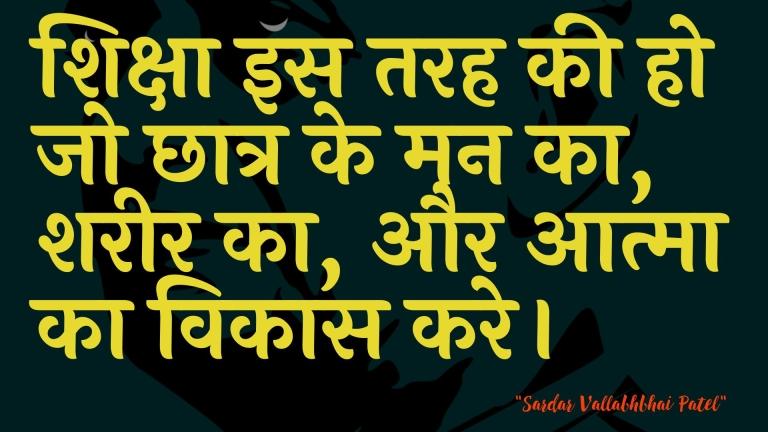 शिक्षा इस तरह की हो जो छात्र के मन का, शरीर का, और आत्मा का विकास करे। : Shiksha is tarah kee ho jo chhaatr ke man ka, shareer ka, aur aatma ka vikaas kare. - सरदार वल्लभ भाई पटेल