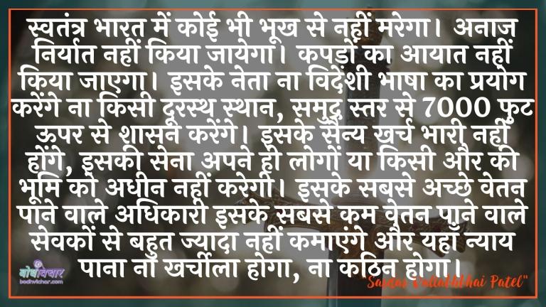 स्वतंत्र भारत में कोई भी भूख से नहीं मरेगा। अनाज निर्यात नहीं किया जायेगा। कपड़ों का आयात नहीं किया जाएगा। इसके नेता ना विदेशी भाषा का प्रयोग करेंगे ना किसी दूरस्थ स्थान, समुद्र स्तर से 7000 फुट ऊपर से शासन करेंगे। इसके सैन्य खर्च भारी नहीं होंगे, इसकी सेना अपने ही लोगों या किसी और की भूमि को अधीन नहीं करेगी। इसके सबसे अच्छे वेतन पाने वाले अधिकारी इसके सबसे कम वेतन पाने वाले सेवकों से बहुत ज्यादा नहीं कमाएंगे और यहाँ न्याय पाना ना खर्चीला होगा, ना कठिन होगा। : Svatantr bhaarat mein koee bhee bhookh se nahin marega. anaaj disk nahin kiya jaega. kapadon ka aayaat nahin kiya jaega. isake neta na videshee bhaasha ka prayog karenge na kisee doorasth sthaan, samudr tal se 7000 phut oopar se shaasan karenge. isake sainy kharch bhaaree nahin honge, isakee sena apane hee logon ya kisee aur kee bhoomi ko adheen nahin karegee. isake sabase achchhe vetan paane vaale adhikaaree isake sabase kam vetan paane vaale sevakon se bahut jyaada nahin kamaenge aur yahaan nyaay paana na kharcheela hoga, na kathin hoga. - सरदार वल्लभ भाई पटेल