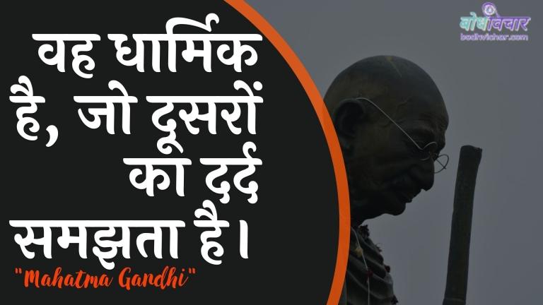 वह धार्मिक है, जो दूसरों का दर्द समझता है। : Vah dhaarmik hai, jo doosaron ka dard samajhata hai. - महात्मा गाँधी