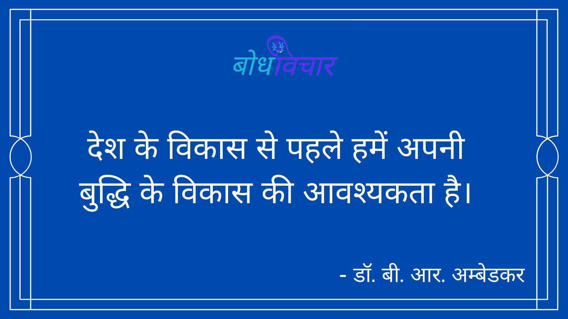 देश के विकास से पहले हमें अपनी बुद्धि के विकास की आवश्यकता है। : Desh ke vikaas se pahale hamen apanee buddhi ke vikaas kee aavashyakata hai. - डॉ॰ बी॰ आर॰ अम्बेडकर