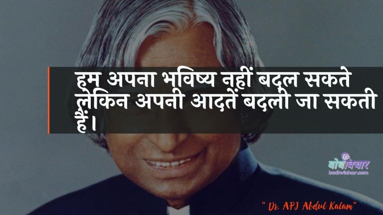 हम अपना भविष्य नहीं बदल सकते लेकिन अपनी आदतें बदली जा सकती हैं। : Ham apana bhavishy nahin badal sakate lekin apanee aadaten badalee ja sakatee hain. - ए पी जे अब्दुल कलाम