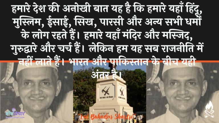हमारे देश की अनोखी बात यह है कि हमारे यहाँ हिंदू, मुस्लिम, ईसाई, सिख, पारसी और अन्य सभी धर्मों के लोग रहते हैं। हमारे यहाँ मंदिर और मस्जिद, गुरुद्वारे और चर्च हैं। लेकिन हम यह सब राजनीति में नहीं लाते हैं। भारत और पाकिस्तान के बीच यही अंतर है। : Hamaare desh kee anokhee baat yah hai ki hamaare yahaan hindoo, muslim, eesaee, sikhaana, paarasee aur any sabhee dharmon ke log rahate hain. hamaare yahaan mandir aur masjid, gurudvaare aur charch hain. lekin ham yah sab raajaneeti mein nahin laate hain. bhaarat aur paakistaan ke beech ka antar hai. - लाल बहादुर शास्त्री