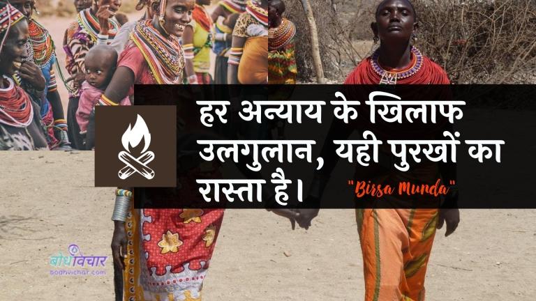 हर अन्याय के खिलाफ उलगुलान, यही पुरखों का रास्ता है। : Har anyaay ke khilaaph ulagulaan, yahee kaaran hai. - बिरसा मुण्डा