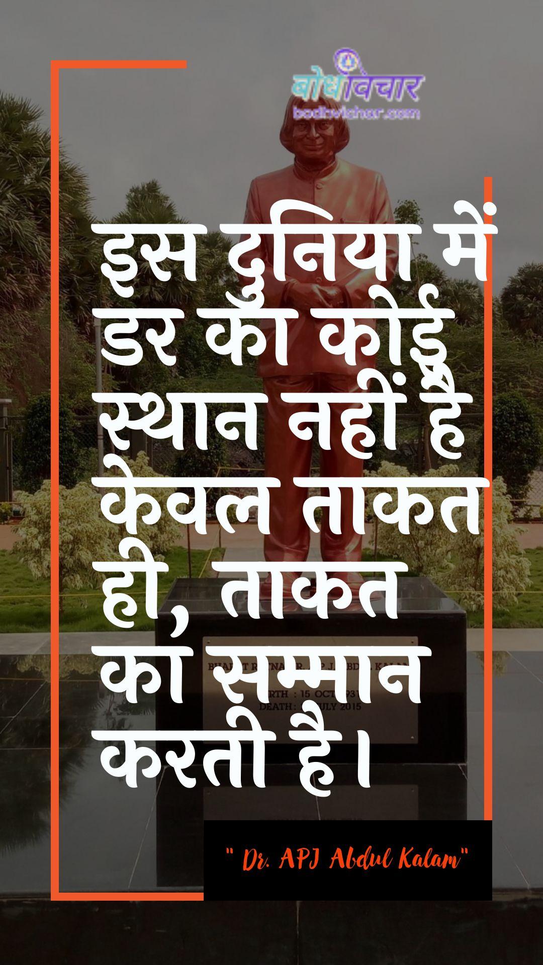 इस दुनिया में डर का कोई स्थान नहीं है केवल ताकत ही, ताकत का सम्मान करती है। : Is duniya mein dar ka koee sthaan nahin hai keval taakat hee hai, taakat ka sammaan karata hai. - ए पी जे अब्दुल कलाम