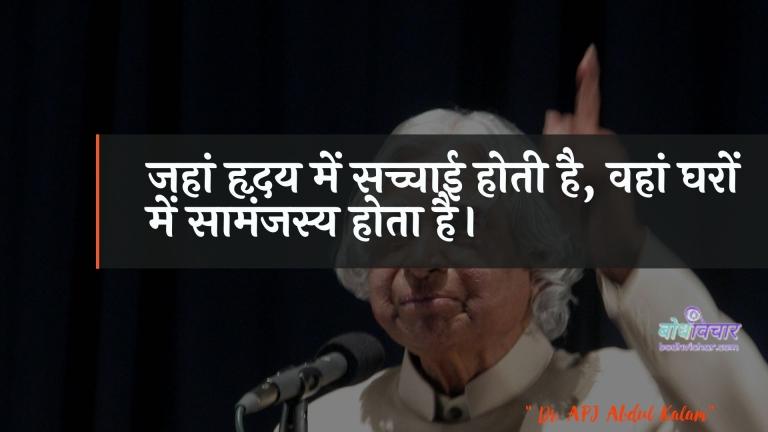जहां हृदय में सच्चाई होती है, वहां घरों में सामंजस्य होता है। : Jahaan hrday mein sachchaee hotee hai, vahaan gharon mein saamanjasy hota hai. - ए पी जे अब्दुल कलाम