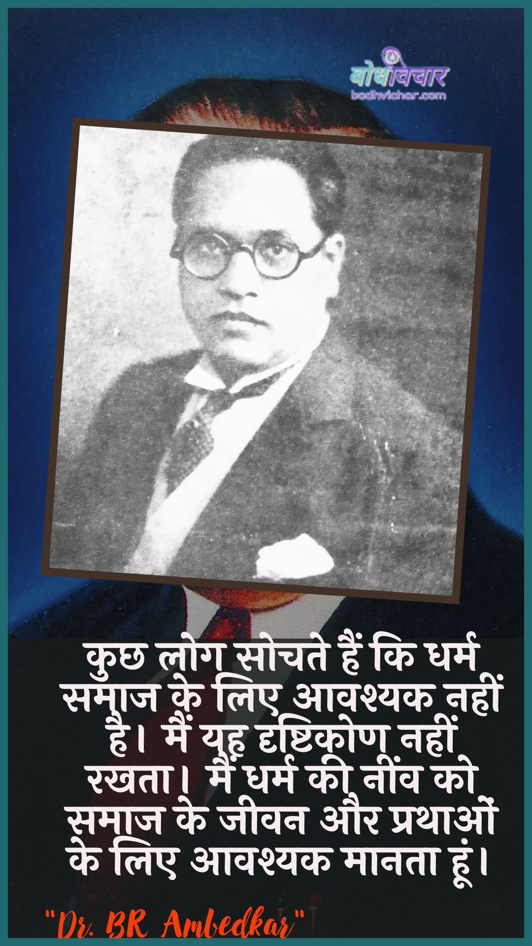 कुछ लोग सोचते हैं कि धर्म समाज के लिए आवश्यक नहीं है। मैं यह दृष्टिकोण नहीं रखता। मैं धर्म की नींव को समाज के जीवन और प्रथाओं के लिए आवश्यक मानता हूं। : Kuchh log sochate hain ki dharm samaaj ke lie aavashyak nahin hai. main yah drshtikon nahin rakhata hai main dharm kee neenv ko samaaj ke jeevan aur jeevan ke lie aavashyak maanata hoon. - डॉ॰ बी॰ आर॰ अम्बेडकर