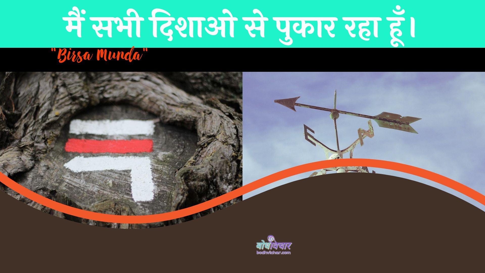 मैं सभी दिशाओ से पुकार रहा हूँ। : Main sabhee dishao se pukaar raha hoon. - बिरसा मुण्डा