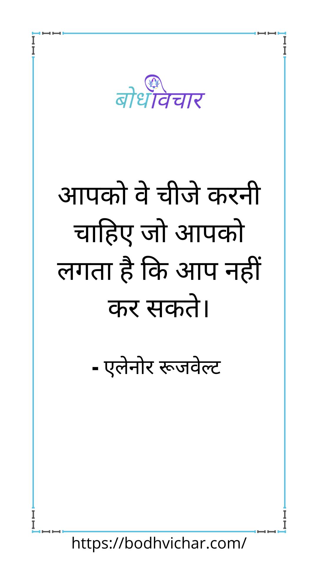 आपको ये चीजें करनी चाहिए जो आपको लगता है कि आप नहीं कर सकते। : Apko ye chijen karni chahiye jo apko lagta hai ki aap nahi kar sakte. - एलेनोर रूजवेल्ट