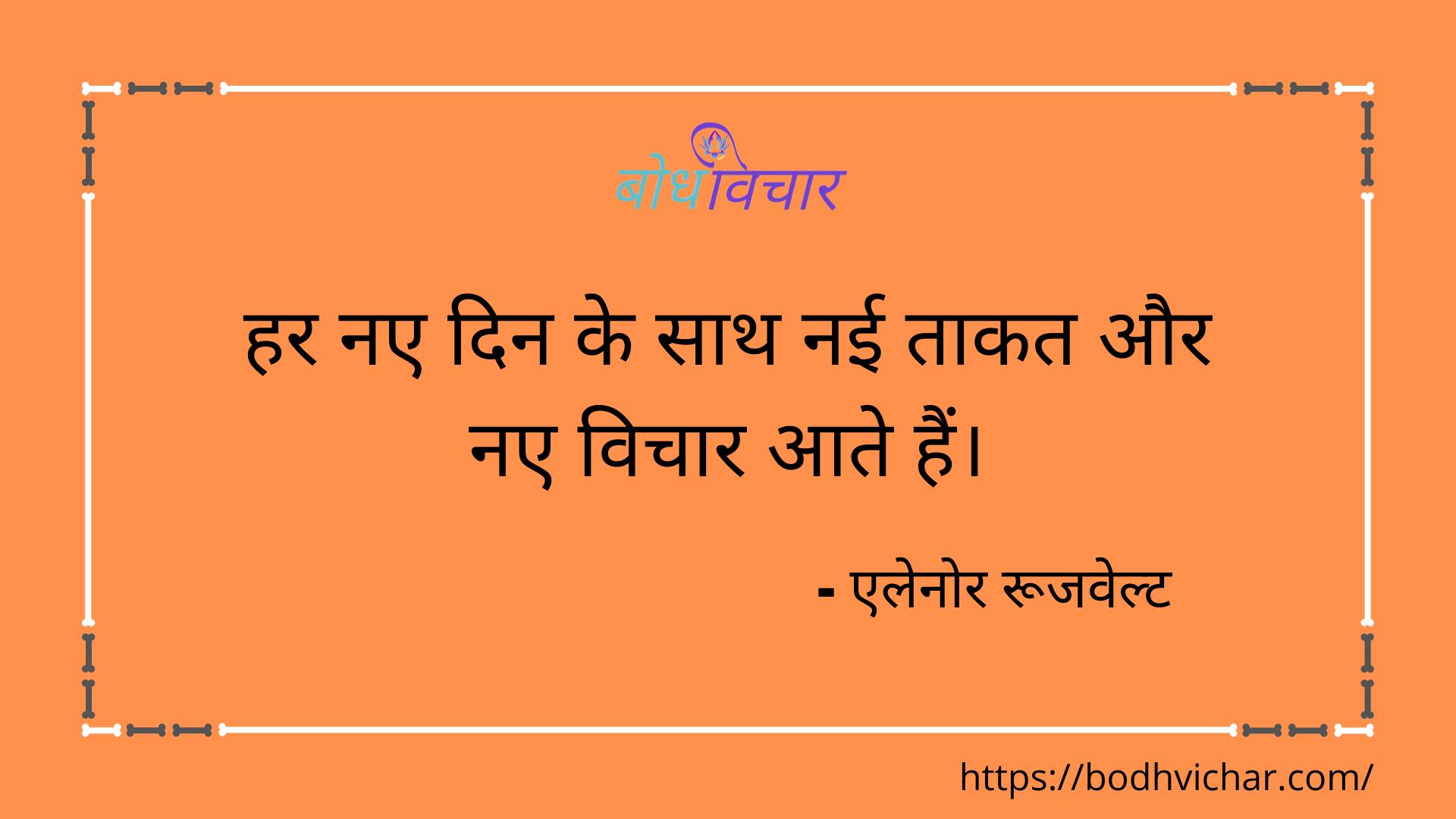 हर नए दिन के साथ नई ताकत और नए विचार आते हैं। : Har naye din ke saath nayi taakat aur naye vichaar ate hain. - एलेनोर रूजवेल्ट