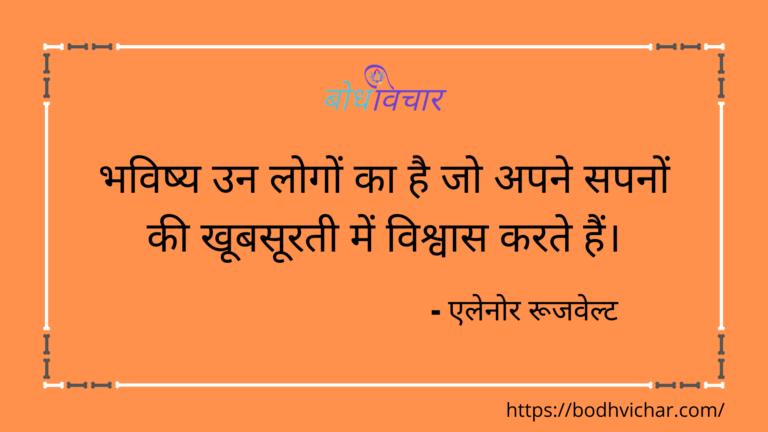 भविष्य उन लोगों का है जो अपने सपनों की खूबसूरती में विश्वास करते हैं। : Bhavishy un logo ka hai jo apne sapnon ki khoobasurti mein vishvaas karte hain. - एलेनोर रूजवेल्ट